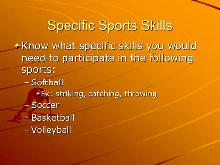 Specific Sports Skills Know what specific skills you would need to participate in the following sports: –Softball Ex: striking, catching, throwing –Soccer.