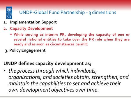 UNDP-Global Fund Partnership - 3 dimensions 1.Implementation Support 2.Capacity Development  While serving as interim PR, developing the capacity of one.