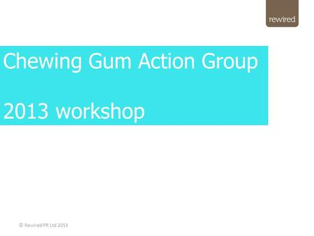 © Rewired PR Ltd 2013 Chewing Gum Action Group 2013 workshop.