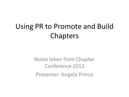 Using PR to Promote and Build Chapters Notes taken from Chapter Conference 2013 Presenter: Angela Prince.