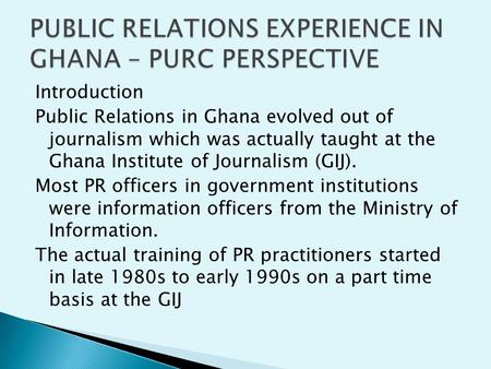 Introduction Public Relations in Ghana evolved out of journalism which was actually taught at the Ghana Institute of Journalism (GIJ). Most PR officers.