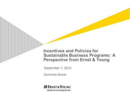 Incentives and Policies for Sustainable Business Programs: A Perspective from Ernst & Young September 7, 2012 Dominick Brook.