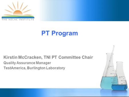 PT Program Kirstin McCracken, TNI PT Committee Chair Quality Assurance Manager TestAmerica, Burlington Laboratory.