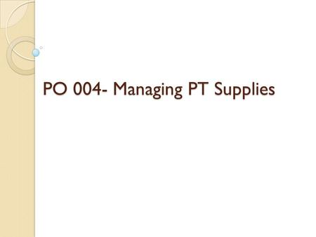 PO 004- Managing PT Supplies. Learning Objectives The physical therapist technician will be able to perform safe handling procedures for: ◦ Physical therapy.