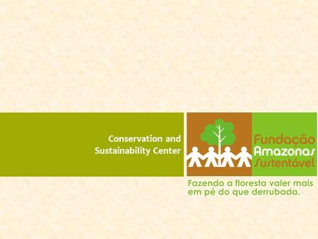 <strong>Conservation</strong> and Sustainability Center. Fundação Amazonas Sustentável.