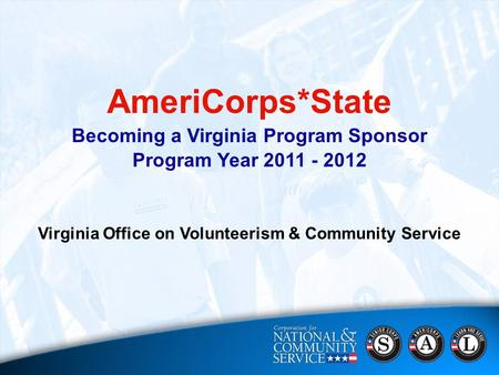 AmeriCorps*State Becoming a Virginia Program Sponsor Program Year 2011 - 2012 Virginia Office on Volunteerism & Community Service.