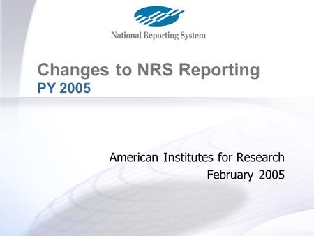 Changes for PY 2005 Changes to NRS Reporting PY 2005 American Institutes for Research February 2005.