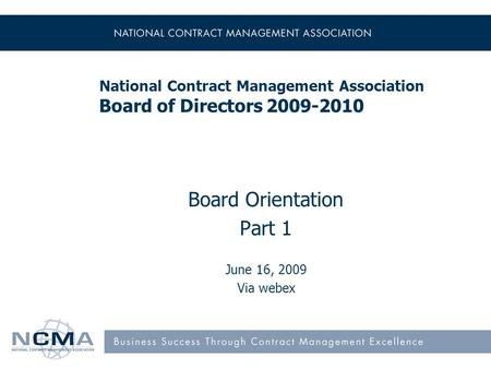 National Contract Management Association Board of Directors 2009-2010 Board Orientation Part 1 June 16, 2009 Via webex.