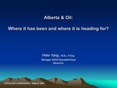 1CPEAC/EHC CONFERENCE – 8 March 2009 Alberta & Oil: Where it has been and where it is heading for? Peter Yang, M.Sc., P.Eng. Manager, SAGD Specialist Group.