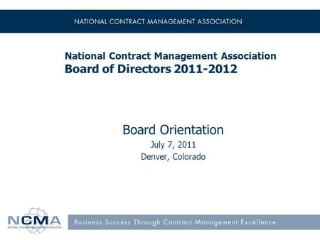 National Contract Management Association Board of Directors 2011-2012 Board Orientation July 7, 2011 Denver, Colorado.
