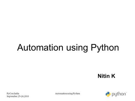 PyCon India September 25-26,2010 Automation using Python Nitin K Automation using Python.