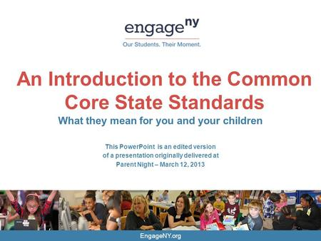 EngageNY.org An Introduction to the Common Core State Standards What they mean for you and your children This PowerPoint is an edited version of a presentation.