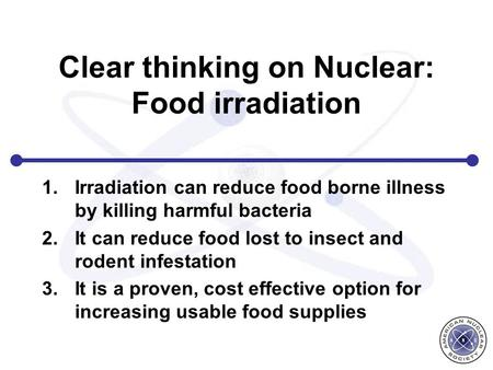 Clear thinking on Nuclear: Food irradiation 1.Irradiation can reduce food borne illness by killing harmful bacteria 2.It can reduce food lost to insect.