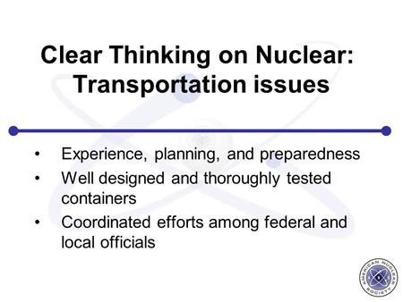 Clear Thinking on Nuclear: Transportation issues Experience, planning, and preparedness Well designed and thoroughly tested containers Coordinated efforts.