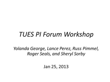 TUES PI Forum Workshop Yolanda George, Lance Perez, Russ Pimmel, Roger Seals, and Sheryl Sorby Jan 25, 2013.