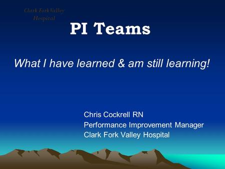 PI Teams What I have learned & am still learning! Chris Cockrell RN Performance Improvement Manager Clark Fork Valley Hospital.