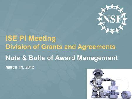 Nuts & Bolts of Award Management March 14, 2012 ISE PI Meeting Division of Grants and Agreements.