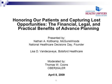 1 Honoring Our Patients and Capturing Lost Opportunities: The Financial, Legal, and Practical Benefits of Advance Planning Presented by: Nathan A. Kottkamp,