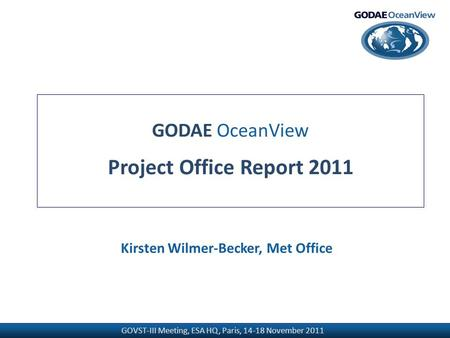GOVST-III Meeting, ESA HQ, Paris, 14-18 November 2011 GODAE OceanView Project Office Report 2011 Kirsten Wilmer-Becker, Met Office.