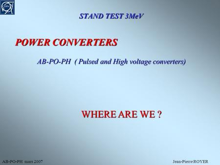 STAND TEST 3MeV AB-PO-PH mars 2007Jean-Pierre ROYER POWER CONVERTERS AB-PO-PH ( Pulsed and High voltage converters) WHERE ARE WE ?