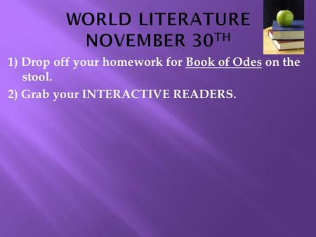 1) Drop off your homework for Book of Odes on the stool. 2) Grab your INTERACTIVE READERS.