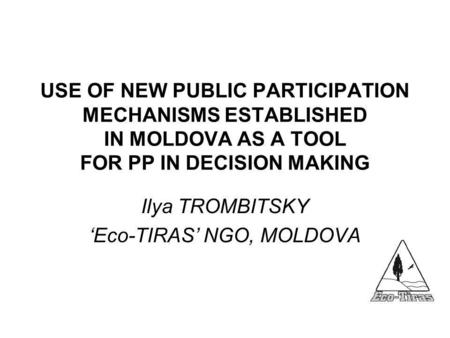 USE OF NEW PUBLIC PARTICIPATION MECHANISMS ESTABLISHED IN MOLDOVA AS A TOOL FOR PP IN DECISION MAKING Ilya TROMBITSKY 'Eco-TIRAS' NGO, MOLDOVA.