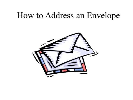 How to Address an Envelope _________________ Your name PO Box Number or House Number and Street Name ________________ City, State, Zip Code Your address.