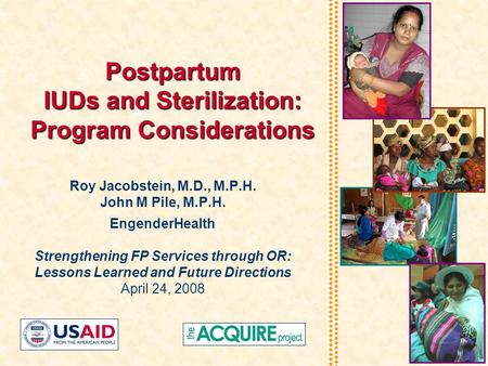 Postpartum IUDs and Sterilization: Program Considerations Roy Jacobstein, M.D., M.P.H. John M Pile, M.P.H. EngenderHealth Strengthening FP Services through.