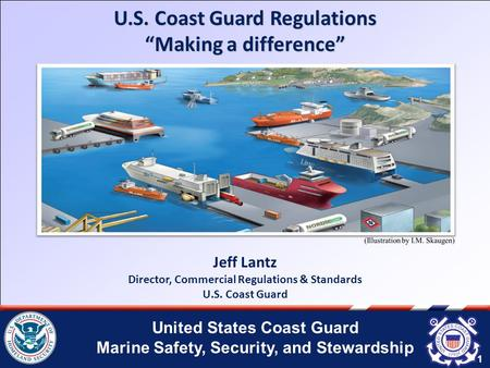 "United States Coast Guard Marine Safety, Security, and Stewardship 1 U.S. Coast Guard Regulations ""Making a difference"" 1 Jeff Lantz Director, Commercial."