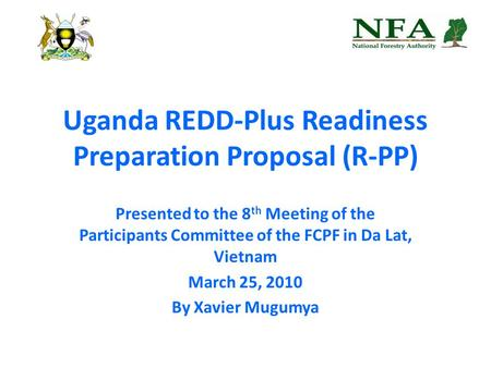 Uganda REDD-Plus Readiness Preparation Proposal (R-PP) Presented to the 8 th Meeting of the Participants Committee of the FCPF in Da Lat, Vietnam March.