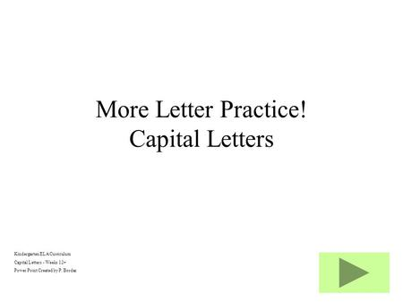 Kindergarten ELA Curriculum Capital Letters - Weeks 12+ Power Point Created by P. Bordas More Letter Practice! Capital Letters.