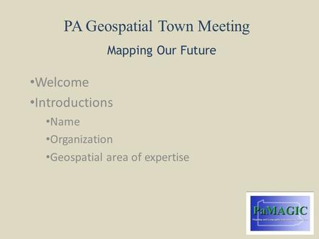 PA Geospatial Town Meeting Mapping Our Future Welcome Introductions Name Organization Geospatial area of expertise.