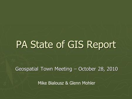 PA State of GIS Report Geospatial Town Meeting – October 28, 2010 Mike Bialousz & Glenn Mohler.