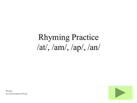 Rhyming Power Point Created by P. Bordas Rhyming Practice /at/, /am/, /ap/, /an/