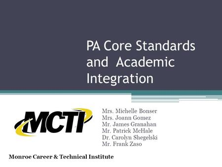 PA Core Standards and Academic Integration Mrs. Michelle Bonser Mrs. Joann Gomez Mr. James Granahan Mr. Patrick McHale Dr. Carolyn Shegelski Mr. Frank.