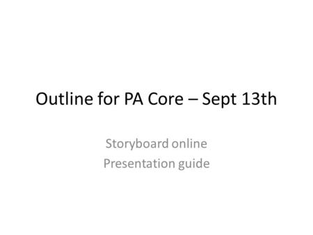 Outline for PA Core – Sept 13th Storyboard online Presentation guide.