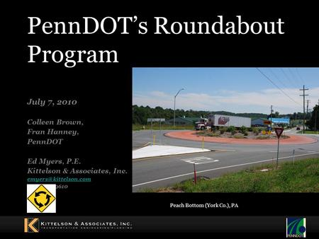 PennDOT's Roundabout Program July 7, 2010 Colleen Brown, Fran Hanney, PennDOT Ed Myers, P.E. Kittelson & Associates, Inc. (410) 347-9610.