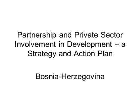 Partnership and Private Sector Involvement in Development – a Strategy and Action Plan Bosnia-Herzegovina.