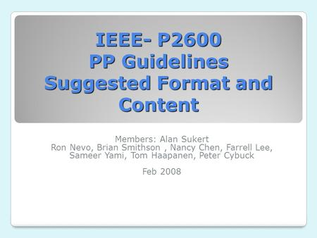 IEEE- P2600 PP Guidelines Suggested Format and Content Members: Alan Sukert Ron Nevo, Brian Smithson, Nancy Chen, Farrell Lee, Sameer Yami, Tom Haapanen,