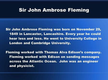 Sir John Ambrose Fleming Sir John Ambrose Fleming was born on November 29, 1849 in Lancaster, Lancashire. Every year he could hear less and less. He went.