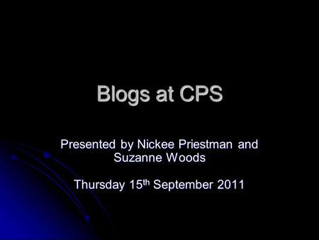 Blogs at CPS Presented by Nickee Priestman and Suzanne Woods Thursday 15 th September 2011.