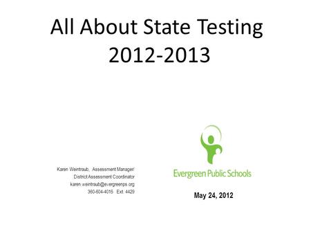 All About State Testing 2012-2013 May 24, 2012 Karen Weintraub, Assessment Manager/ District Assessment Coordinator 360-604-4015.