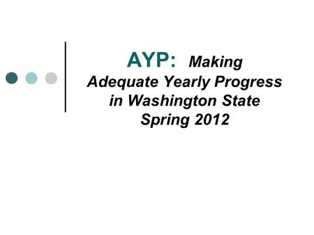 AYP: Making Adequate Yearly Progress in Washington State Spring 2012.
