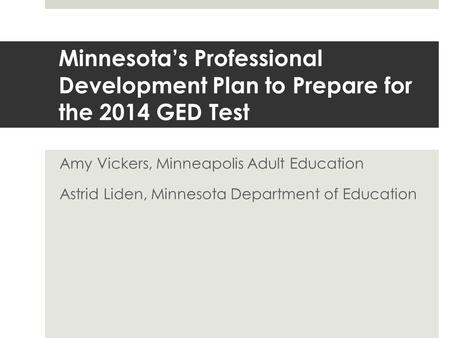 Minnesota's Professional Development Plan to Prepare for the 2014 GED Test Amy Vickers, Minneapolis Adult Education Astrid Liden, Minnesota Department.