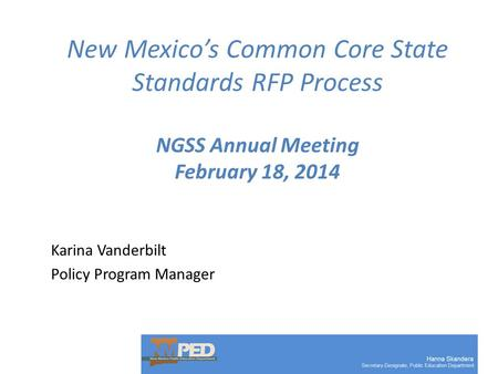 New Mexico's Common Core State Standards RFP Process NGSS Annual Meeting February 18, 2014 Karina Vanderbilt Policy Program Manager.