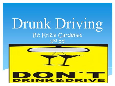 Drunk Driving By: Krizia Cardenas 2 nd pd Drunk driving statistics Every day, almost 30 people in the United States die in motor vehicle crashes that.