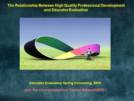 The Relationship Between High Quality Professional Development and Educator Evaluation Educator Evaluation Spring Convening, 2014 Join the conversation.