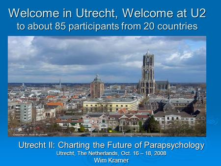 Welcome in Utrecht, Welcome at U2 to about 85 participants from 20 countries Utrecht II: Charting the Future of Parapsychology Utrecht, The Netherlands,