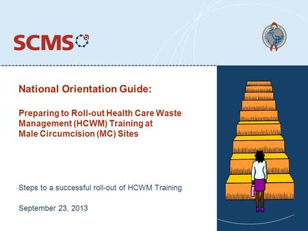 National Orientation Guide: Steps to a successful roll-out of HCWM Training September 23, 2013 Preparing to Roll-out Health Care Waste Management (HCWM)