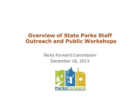 Overview of State Parks Staff Outreach and Public Workshops Parks Forward Commission December 18, 2013.